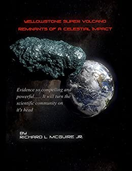 Yellowstone Super Volcano... Remnants Of A Celestial Impact: Evidence so compelling and powerful... It will turn the scientific community on it's head! (English Edition) di [McGuire, Richard]