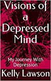 Visions of a Depressed Mind: My Journey With Depression
