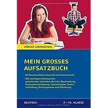 Mein großes Aufsatzbuch - Deutsch 7.-10. Klasse.: 40 bewertete und kommentierte Beispiele zu allen wichtigen Aufsatzarten: Inhaltsangabe. und Erörterung, etc. (Königs Lernhilfen)