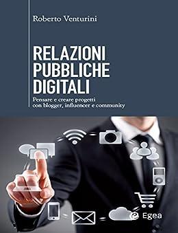 Relazioni pubbliche digitali: Pensare e creare progetti con blogger, influencer, community di [Venturini, Roberto]