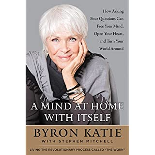 A Mind at Home with Itself: How Asking Four Questions Can Free Your Mind, Open Your Heart, and Turn Your World Around (English Edition)