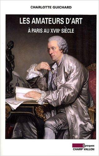 Les amateurs d'art à Paris au XVIIIe siècle de Charlotte Guichard ( 23 octobre 2008 )