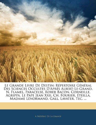 Le Grande Livre de Destin: Repertoire General Des Sciences Occultes D'Apres Albert-Le-Grand, N. Flamel, Paracelse, Rober Bacon, Corneille, Agrippa, Le ... Madame Lenormand, Gall, Lavater, Tec. ...