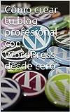 Cómo crear tu blog profesional con WordPress desde cero