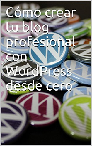Cómo crear tu blog profesional con WordPress desde cero (Spanish Edition)