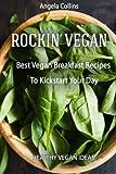 Rockin' Vegan: Best Vegan Breakfast Recipes To Kickstart Your Day: Volume 1 (Healthy Vegan Ideas)