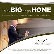 Think BIG or go HOME: Wie aus Ihren Träumen Ziele werden und wie diese Sie sicher zum Erfolg führen!