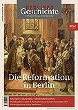 Berliner Geschichte - Zeitschrift für Geschichte und Kultur: Die Reformation in Berlin