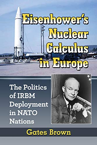 Eisenhower's Nuclear Calculus in Europe: The Politics of IRBM Deployment in NATO Nations (English Edition)