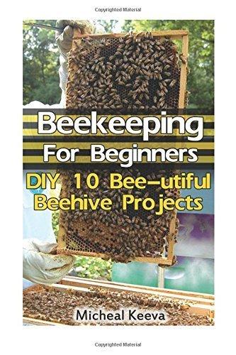 Beekeeping For Beginners: DIY 10 Bee-utiful Beehive Projects: (beekeeping for dummies, honey bee, apiculture): Volume 2 (Bee Colonies And Honey Harvesting) by Micheal Keeva (2016-04-02) par Micheal Keeva