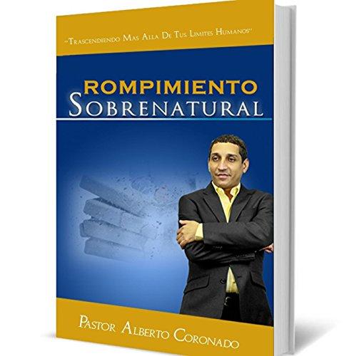 Rompimiento Sobrenatural: Trascendiendo mas alla de Tus Limites Humanos por Alberto Coronado