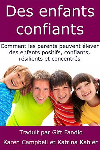 Des enfants confiants - Comment les parents peuvent élever des enfants positifs, confiants, résilients et concentrés par Karen Campbell