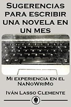 Sugerencias para escribir una novela en un mes: Mi experiencia en el NaNoWriMo de [Lasso, Iván]