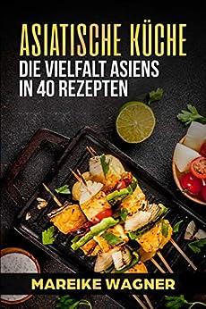 Asiatische Küche: Die Vielfalt Asiens in 40 Rezepten