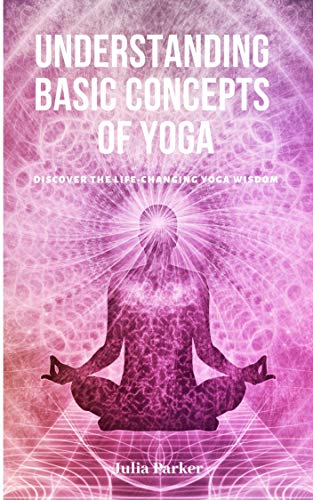 Understanding Basic Concepts of Yoga: Discover the life ...
