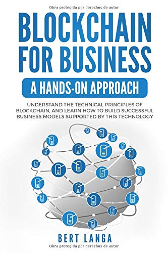 Blockchain for Business: A Hands-on approach: Understand the Technical Principles of Blockchain, and learn how to build Successful Business Models based on this technology (TRENDS)