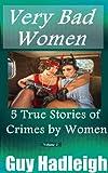 Very Bad Women: 5 True Stories of Crimes by Women - Vol 2