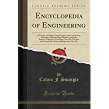 Encyclopedia of Engineering: A Treatise on Boilers, Steam Engines, the Locomotive, Electricity, Machine Shop Practice, Air Brake Practice, Engineer's Refrigeration, Etc; Etc (Classic Reprint)