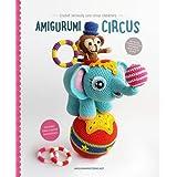 Amigurumi Circus: Crochet seriously cute circus characters