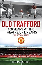 Old Trafford: 100 Years at the Theatre of Dreams: The Official Story by Ian Marshall (2011-06-01)