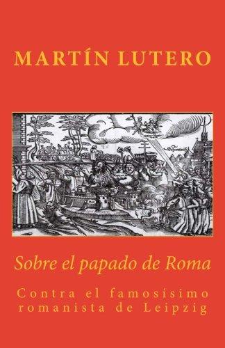 Sobre el papado de Roma: Contra el famosísimo romanista de Leipzig: Volume...