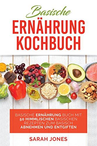 Basische Ernährung Kochbuch: Basische Ernährung Buch mit 50 himmlischen Rezepten zum basisch Abnehmen und Entgiften (Beste Badesalz)