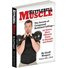 Kettlebell Muscle - The Secrets of Compound Kettlebell Lifting for Faster, More Efficient Gains in Strength and Power