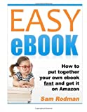 Easy eBook: How to Put Together Your Own eBook Fast and Get It on Amazon by Sam Rodman (2011-10-11)