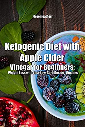 Ketogenic Diet With Apple Cider Vinegar For Beginners Weight Loss With Easy Low Carb Dessert Recipes Ebook Greenleatherr Amazon In Kindle Store