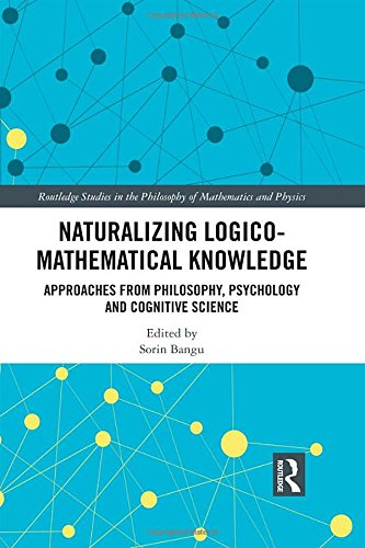 Naturalizing Logico-Mathematical Knowledge: Approaches from Philosophy, Psychology and Cognitive Science (Routledge Studies in the Philosophy of Mathematics and Physics)