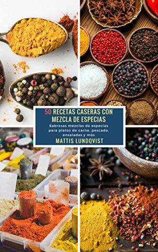50 Recetas caseras con Mezcla de Especias: Sabrosas mezclas de especias para platos de carne, pescado, ensaladas y más