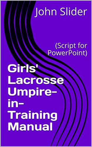 Girls' Lacrosse Umpire-in-Training Manual: (Script for PowerPoint