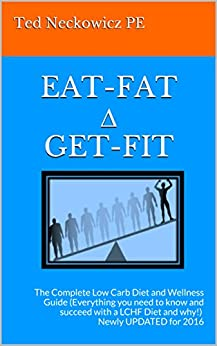 EAT-FAT ∆ GET-FIT: The Complete Low Carb Diet and Wellness Guide (Everything you need to know and succeed with a LCHF Diet and why!) Newly UPDATED for 2016 (English Edition) von [PE, Ted Neckowicz]
