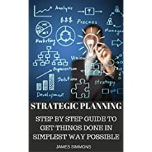 STRATEGIC PLANNING: STEP BY STEP WAY TO GET THINGS DONE IN SIMPLEST WAY POSSIBLE (English Edition)
