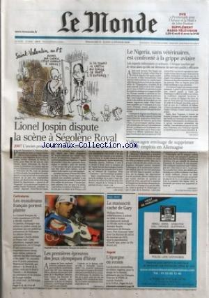 MONDE (LE) [No 18990] du 12/02/2006 - LIONEL JOSPIN DISPUTE LA SCENE A SEGOLENE ROYAL - 2007 L'ANCIEN PREMIER MINISTRE RIVALISE AVEC LA CANDIDATE DECLAREE PAR ISABELLE MANDRAUD - LE NIGERIA, SANS VETERINAIRES, EST CONFRONTE A LA GRIPPE AVIAIRE PAR JEAN YVES NAU - VOLKSWAGEN ENVISAGE DE SUPPRIMER 20 000 EMPLOIS EN ALLEMAGNE - CARICATURES - LES MUSULMANS FRANCAIS PORTENT PLAINTE - LES PREMIERES EPREUVES DES JEUX OLYMPIQUES D'HIVER - LE MANUSCRIT CACHE DE GARY - ARGENT - L'EPARGNE EN RENTES. par Collectif