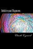 Séduire par l'hypnose. (French Edition)