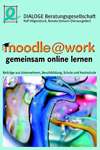 moodle @ work - gemeinsam online lernen: Beiträge aus Unternehmen, Berufsbildung, Schule und Hochschule
