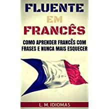Fluente em Francês: Como Aprender Francês Com Frases e Nunca Mais Esquecer (Portuguese Edition)