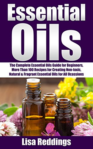 Essential Oils: The Complete Essential Oils Guide for Beginners, More Than 100 Recipes for Creating Non-toxic, Natural & Fragrant Essential Oils for All ... With Essential Oils) (English Edition) -