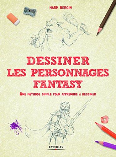 Dessiner les personnages Fantasy: Une méthode simple pour apprendre à dessiner. par Mark Bergin