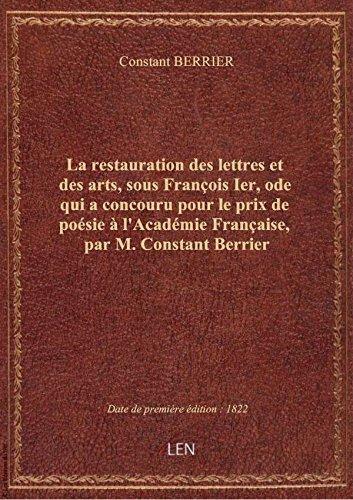 La restauration des lettres et des arts, sous François Ier, ode qui a concouru pour le prix de poés par Constant BERRIER