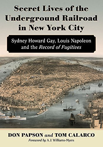 Secret Lives of the Underground Railroad in New York City: Sydney Howard Gay, Louis Napoleon and the Record of Fugitives annotated edition by Don Papson, Tom Calarco, Foreword by A.J. Williams-Myers (2015) Paperback