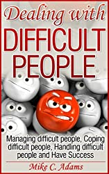 Dealing with difficult people - Managing difficult people, Coping difficult people, Handling difficult people and Have Success (A pain-free book to read) (English Edition)