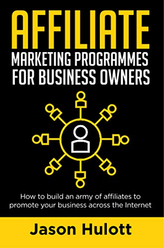 Affiliate Marketing Programmes for Business Owners: How to build an army of affiliates to promote your business across the Internet (English Edition)