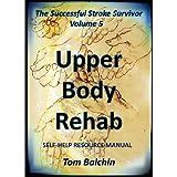 Upper Body Rehab - Self-help Resource Manual (The Successful Stroke Survivor Book 5) (English Edition)