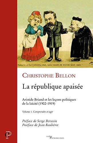 La république apaisée : Aristide Briand et les leçons politiques de la laïcité (1902-1919) : Volume 1, Comprendre et agir par Christophe Bellon