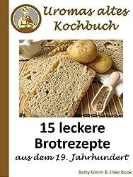 Uromas altes Kochbuch: 15 leckere Brotrezepte aus dem 19. Jahrhundert