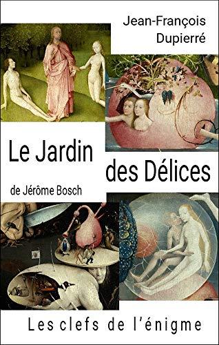 Le Jardin des Délices, de Jérôme Bosch: Les clefs de l'énigme par Jean-François Dupierré