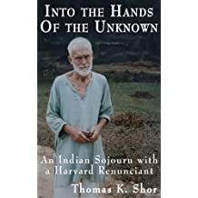 Into the Hands of the Unknown: an Indian Sojourn with a Harvard Renunciant (English Edition)