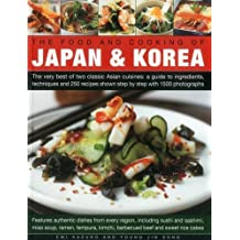 The Food and Cooking of Japan & Korea: The Very Best of Two Classic Asian Cuisines: A Guide to Ingredients, Techniques and 250 Recipes Shown Step by Step With 1500 Photographs: Features Aut